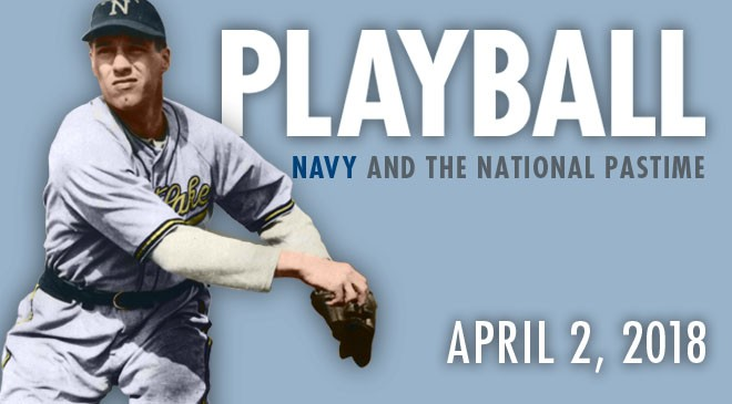 Playball: Navy and the National Pastime exhibit to debut on April 2, ahead of the Washington Nationals season opener and the 2018 Major League Baseball All-Star Game at Nationals Park.