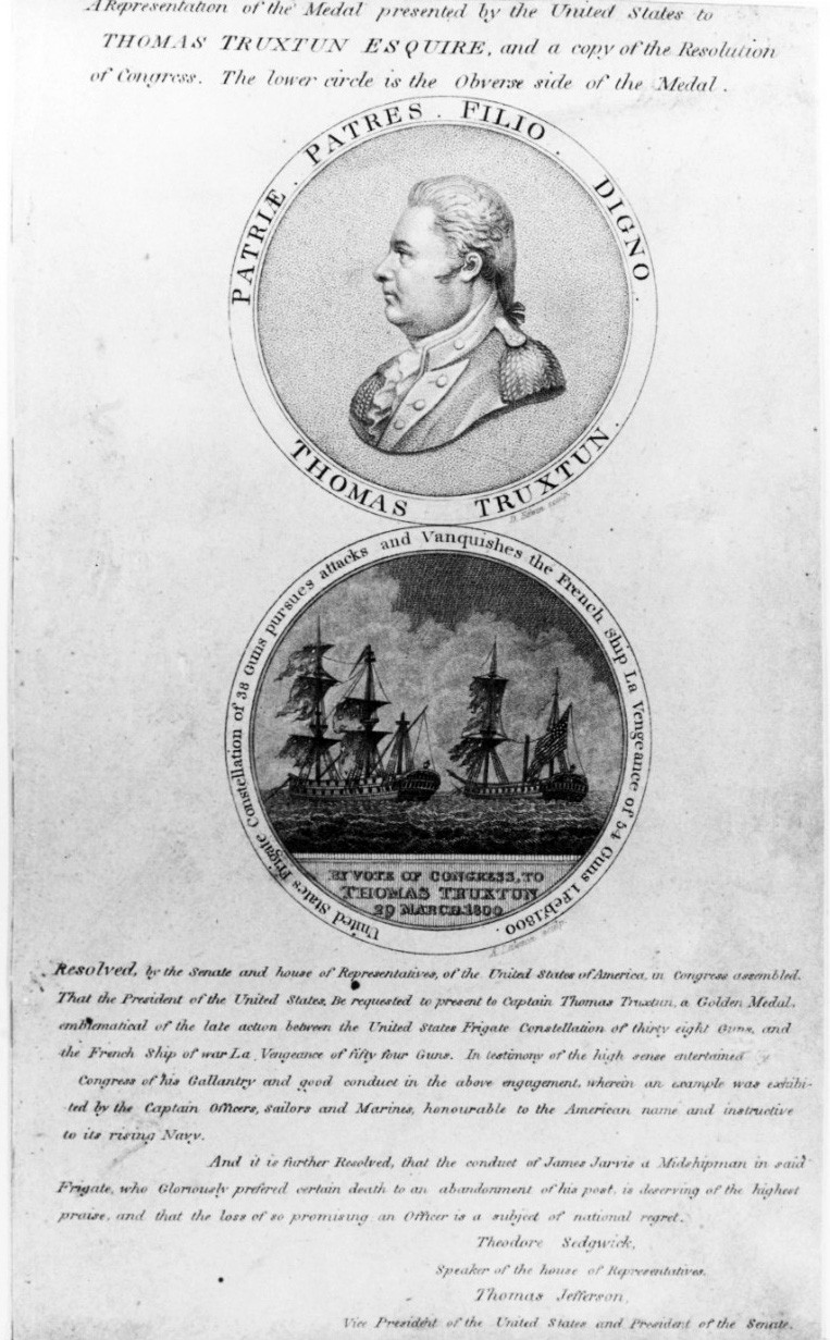"NH 43170:   Captain Thomas Truxtun, USN.  ""A representation of the medal presented by the United States to Thomas Truxtun esquire, and a copy of the Resolution of Congress, approved 29 March 1800, in honor of the action between USS Constellation and the French ship la Vengeance on 1 February 1800.   Engraving shows both sides of the medal, depicting Truxtun and the battle."