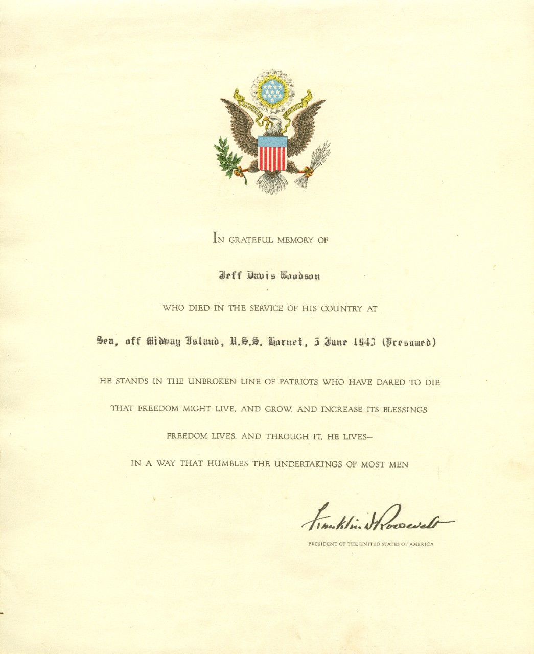 "Official memorial certificate marking the loss of LTJG Jeff Davis Woodson at the Battle of Midway signed by President Franklin D. Roosevelt. Body of certificate reads ""In Grateful Memory of / Jeff Davis Woodson / who died in the service of his country at / sea, off Midway Island, U.S.S. Hornet, 5 June 1943 (Presumed) / He stands in the unbroken line of patriots who have dared to die / that freedom might live, and grow, and increase its blessings. / Freedom lives. And Through it, he lives- / in a way that humbles the undertakings of most men / Franklin D Roosevelt (Signed) / President of the United States of America""."