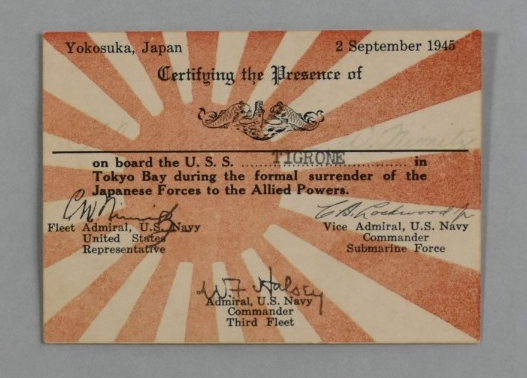 "<p>A&nbsp;small, 2.55"" x 3.54"" rectangular card of white cardstock. The background of the obverse has a representation of the Imperial Japanese Navy ensign printed in red consisting of a disc offset to the left with rays radiating out from the disc. Overprinted in black ink in the upper half of the obverse is the following: Yokosuka, Japan / 2 September 1945 / Certifying the Presence of / (US submarine qualification badge) / _________ / on board the U.S.S. Tigrone&nbsp;in / Tokyo Bay during the formal surrender of the / Japanese Forces to the Allied Powers. Overprinted in black in the lower half of the obverse are three facsimile signatures with titles as follows: C.W. Nimitz / Fleet Admiral, U.S. Navy / United States / Representative // C.A. Lockwood Jr. / Vice Admiral, U.S. Navy / Commander / Submarine Force // W.F Halsey / Admiral, U.S. Navy / Commander / Third Fleet. Hand-written signatures in very faded ink are visible above the solid black line with ""C.A.Lockwood"" to the left and ""C.W.Nimitz"" to the right.</p>"