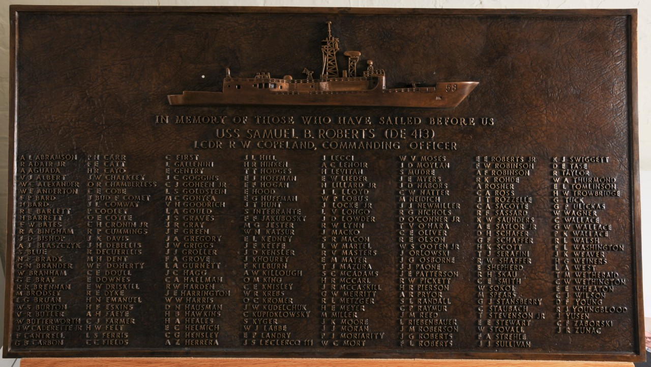 <p>One bronze plaque bearing the raised image of the ship USS Samuel B. Roberts. Below in raised lettering is &quot;In Memory of Those Who Have Sailed Before Us/USS Samuel B. Roberts (DE-413)/LCDR R. W. Copeland, Commanding Officer&quot; The remainder of the plaque includes the names of the original crew of the USS Samuel B. Roberts.</p>