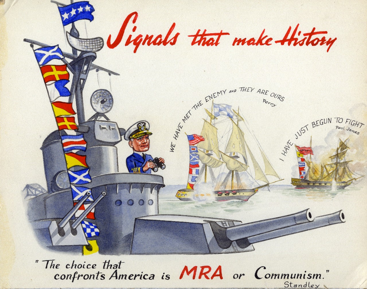 "Artwork featuring a quotation from retired Admiral William H. Standley in support of the Moral Re-Armament (MRA) cause opposing Communism during the Cold War. The quote reads ""The choice that confronts America is MRA or Communism."" Also shown are famous naval quotes by Oliver Hazard Perry and John Paul Jones. Artist unknown."