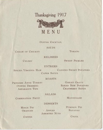 Thanksgiving 1917, Menu: Oyster Cocktail, Soups: Cream of Chicken, Tomato, Relishes: Celery, Sweet Pickles, Entrees: Spiced Virginia Ham, Candied Sweet Potatoes, Caper Sauce, Roasts: Princess Anne Turkey, Giblet Gravy, Oyster Dressing, Baked New Potatoes, Asparagus Tips, Cranberry Sauce, Salads: Combination Fruit, Mayonnaise, Desserts: Mince Pie, Pumpkin Pie, Oranges, Apples, Bananas, Assorted Nuts, Coffee, Cocoa.