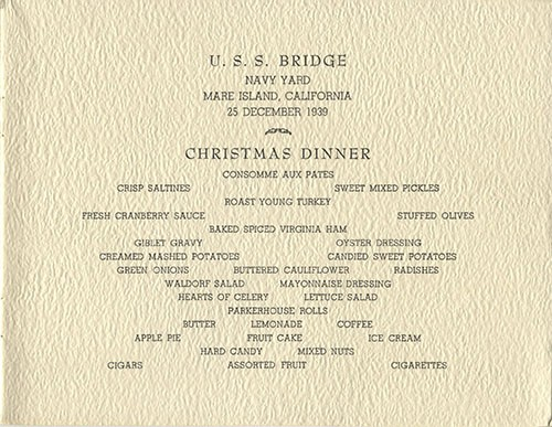 U.S.S. Bridge - Navy Yard - Mare Island, California - 25 December 1939 - Christmas Dinner - Consomme Aux Pates, Crisp Saltines, Sweet Mixed Pickles, Roast Young Turkey, Fresh Cranberry Sauce, Stuffed Olives, Baked Spiced Virginia Ham, Giblet Gravy, Oyster Dressing, Creamed Mashed Potatoes, Candied Sweet Potatoes, Green Onions, Buttered Cauliflower, Radishes, Waldorf Salad, Mayonnaise Dressing, Hearts of Celery, Lettuce Salad, Parkerhouse Rolls, Butter, Lemonade, Coffee, Apple Pie, Fruit Cake, Ice Cream, Hard Candy, Mixed Nuts, Cigars, Assorted Fruit, Cigarettes.