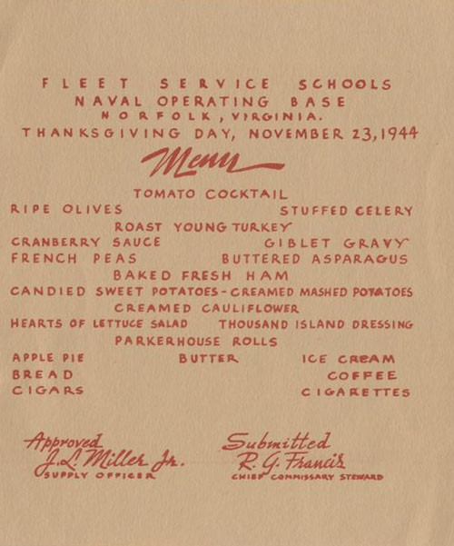 Fleet Service Schools, Naval Operating Base, Norfolk, Virginia. Thanksgiving Day, November 23, 1944 - Menu: Tomato Cocktail, Ripe Olives, Stuffed Celery, Roast Young Turkey, Cranberry Sauce, Giblet Gravy, French Peas, Buttered Asparagus, Baked Fresh Ham, Candied Sweet Potatoes, Creamed Mashed Potatoes, Creamed Cauliflower, Hearts of Lettuce Salad, Thousand Island Dressing, Parkerhouse Rolls, Butter, Apple Pie, Ice Cream, Bread, Coffee, Cigars, Cigarettes. Approved J. L. Miller, Jr., Supply Officer - Submitted R. G. Francis, Chief Commissary Steward.
