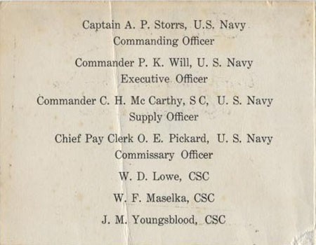 Captain A. P. Storrs, U.S. Navy - Commanding Officer; Commander P. K. Will, U.S. Navy - Executive Officer; Commander C. H. McCarthy, S C, U.S. Navy - Supply Officer; Chief Pay Clerk O. E. Pickard, U.S. Navy - Commissary Officer; W. D. Lowe, CSC; W. F. Maselka, CSC; J. M. Youngblood, CSC.