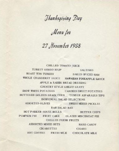 Thanksgiving Day Menu for 27 November 1958: Chilled Tomato Juice, Turkey Gumbo Soup, Saltines, Roast Tom Turkey, Baked Sliced Ham, Whole Cranberry Sauce, Hawaiian Pineapple Sauce, Apple & Raison Bread Dressing, Country Style Giblet Gravy, Snow White Potatoes, Candied Sweet Potatoes, Buttered Golden Grain Corn, Tender Asparagus Tips, Individual Salad Selections, Assorted Olives, Sweet Mixed Pickles, Raw Salad Bar, Hot Parker House Rolls, Butter Chips, Pumpkin Pie, Fruit Cake, Glazed Mincemeat Pie, Chilled Fresh Fruits, Assorted Mixed Nuts, Hard Candy, Cigareetes, Cigars, Hot Coffee, Fresh Milk, Chocolate Milk.