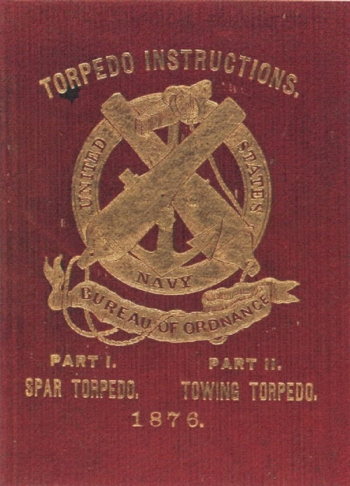 "Cover: ""Torpedo Instructions: Arranged in Two parts."" Prepared at the Naval Underwater Ordnance Station, Newport, R.I., 1876."
