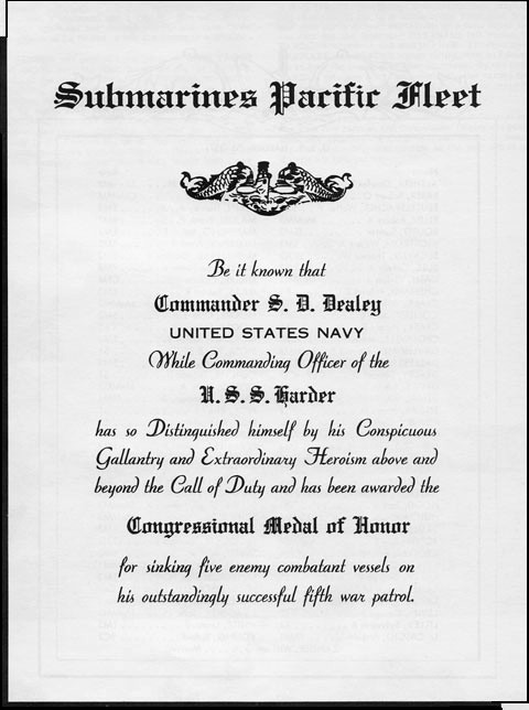 "Medal of Honor Citation: ""Be it known that Commander S. D. Dealey, United States Navy, while Commanding Officer of the U.S.S. Harder has so distinguished  himself by his conspicuous gallantry and exraordinary heroism above and beyond the call of duty and has been awarded the Congressional Medal of Honor for sinking five enemy combatant vessels on his outstandlinly successful fifth war patrol."